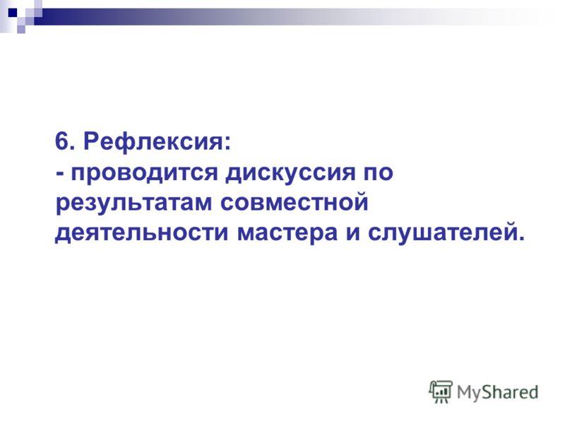 6. Рефлексия: - проводится дискуссия по результатам совместной деятельности мастера и слушателей.