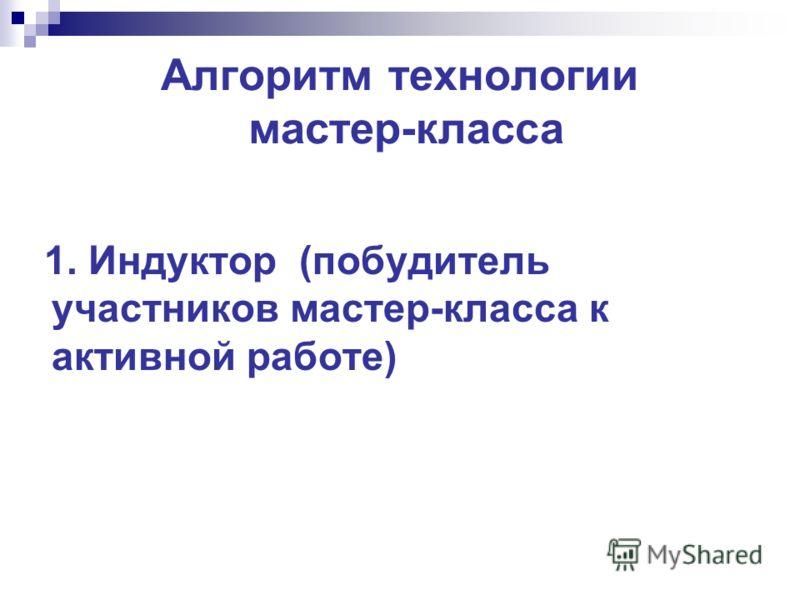 Алгоритм технологии мастер-класса 1. Индуктор (побудитель участников мастер-класса к активной работе)