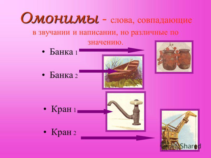 Омонимы - слова, совпадающие в звучании и написании, но различные по значению. Банка 1 2 Кран 1 2