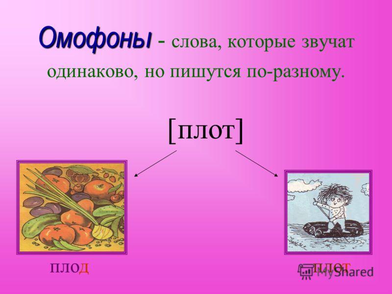 Омофоны Омофоны - слова, которые звучат одинаково, но пишутся по-разному. [плот] плод плот