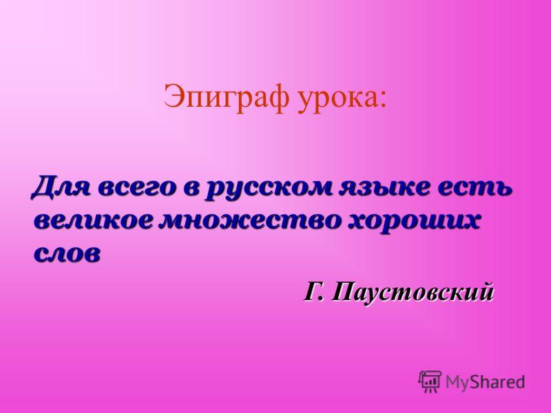 Эпиграф урока: Для всего в русском языке есть великое множество хороших слов Г. Паустовский