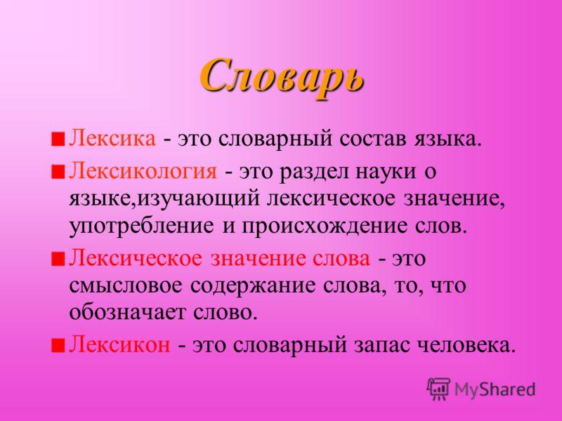 Словарь Лексика - это словарный состав языка. Лексикология - это раздел науки о языке,изучающий лексическое значение, употребление и происхождение слов. Лексическое значение слова - это смысловое содержание слова, то, что обозначает слово. Лексикон -