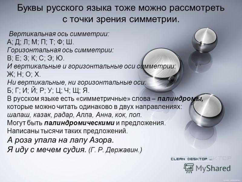 Буквы русского языка тоже можно рассмотреть с точки зрения симметрии. Вертикальная ось симметрии: А; Д; Л; М; П; Т; Ф; Ш. Горизонтальная ось симметрии: В; Е; З; К; С; Э; Ю. И вертикальные и горизонтальные оси симметрии: Ж; Н; О; Х. Ни вертикальные, н