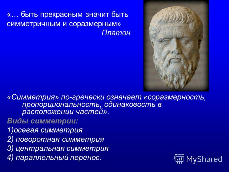 «… быть прекрасным значит быть симметричным и соразмерным» Платон «Симметрия» по-гречески означает «соразмерность, пропорциональность, одинаковость в расположении частей». Виды симметрии: 1)осевая симметрия 2) поворотная симметрия 3) центральная симм