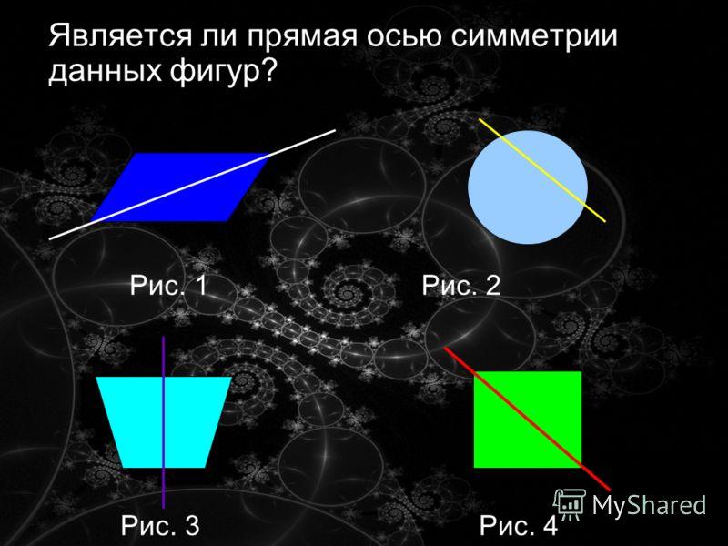 Является ли прямая осью симметрии данных фигур? Рис. 1 Рис. 2 Рис. 3 Рис. 4