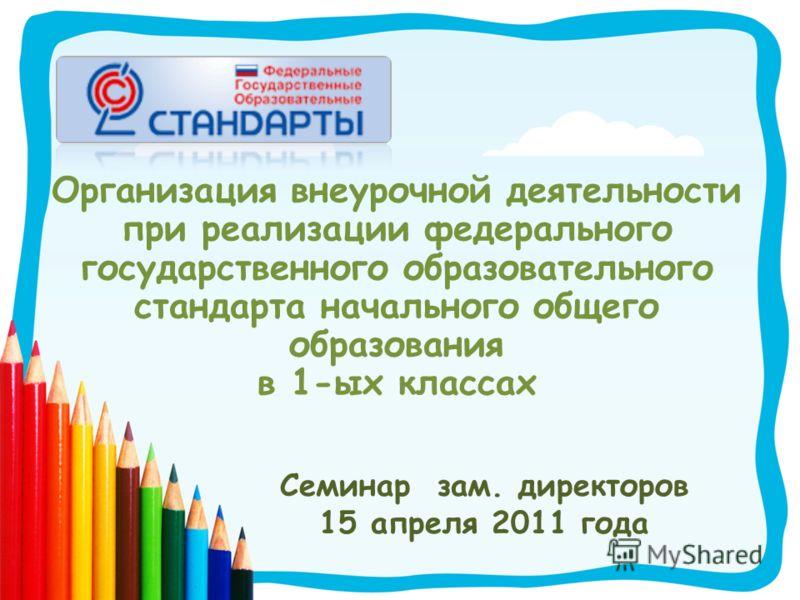 Организация внеурочной деятельности при реализации федерального государственного образовательного стандарта начального общего образования в 1-ых классах Семинар зам. директоров 15 апреля 2011 года