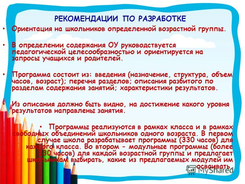 РЕКОМЕНДАЦИИ ПО РАЗРАБОТКЕ Ориентация на школьников определенной возрастной группы. В определении содержания ОУ руководствуется педагогической целесообразностью и ориентируется на запросы учащихся и родителей. Программа состоит из: введения (назначен
