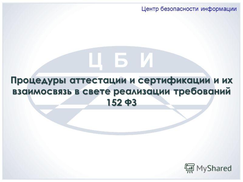 Центр безопасности информации Процедуры аттестации и сертификации и их взаимосвязь в свете реализации требований 152 ФЗ