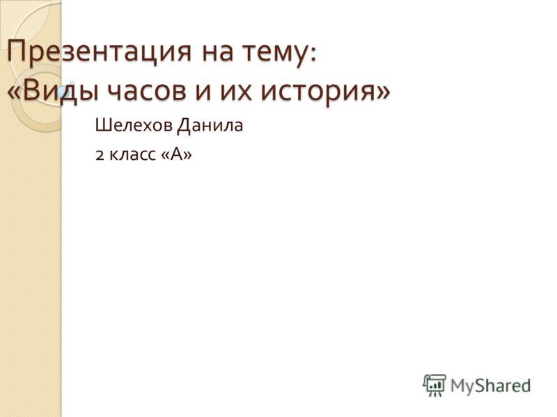 Презентация на тему : « Виды часов и их история » Шелехов Данила 2 класс « А »