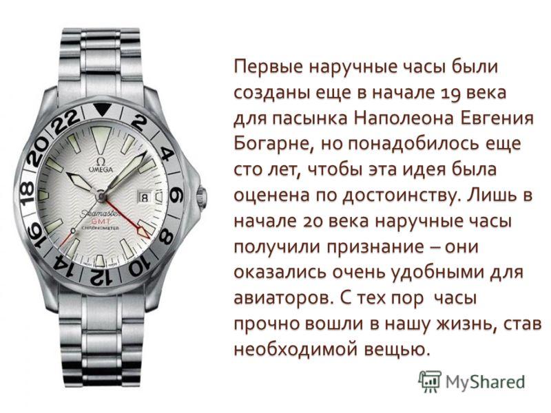 Первые наручные часы были созданы еще в начале 19 века для пасынка Наполеона Евгения Богарне, но понадобилось еще сто лет, чтобы эта идея была оценена по достоинству. Лишь в начале 20 века наручные часы получили признание – они оказались очень удобны