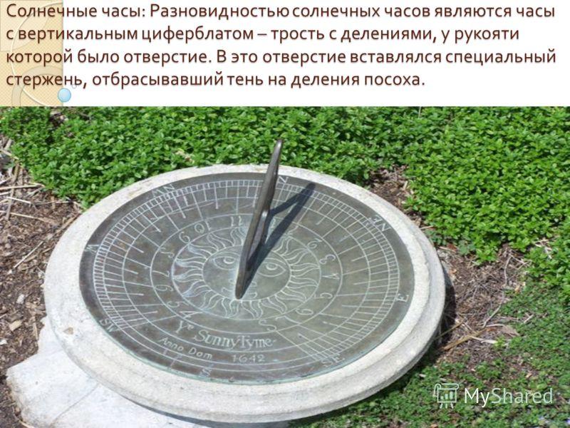 Солнечные часы : Разновидностью солнечных часов являются часы с вертикальным циферблатом – трость с делениями, у рукояти которой было отверстие. В это отверстие вставлялся специальный стержень, отбрасывавший тень на деления посоха.