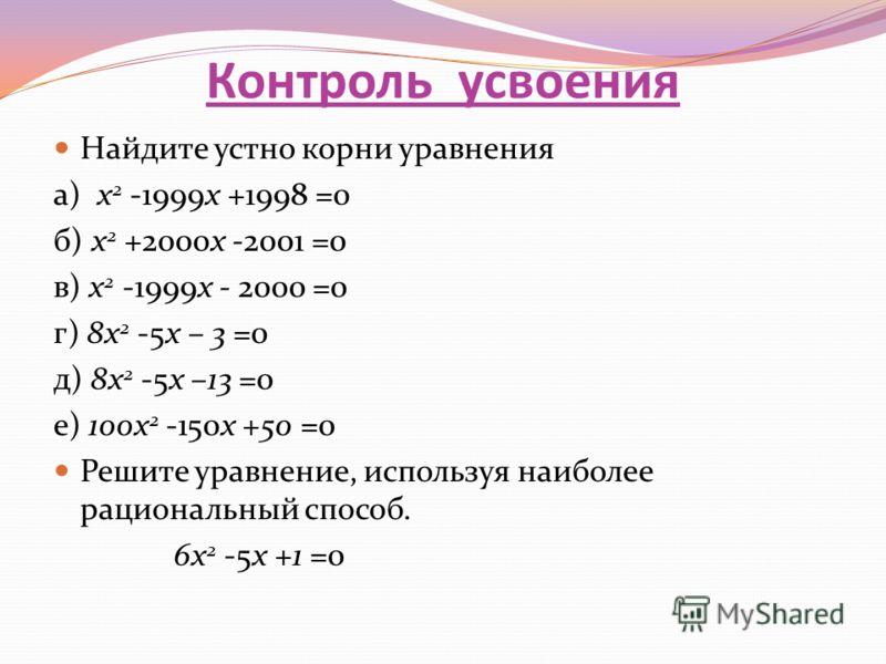 Контроль усвоения Найдите устно корни уравнения а) x 2 -1999x +1998 =0 б) x 2 +2000x -2001 =0 в) x 2 -1999x - 2000 =0 г) 8x 2 -5x – 3 =0 д) 8x 2 -5x –13 =0 е) 100x 2 -150x +50 =0 Решите уравнение, используя наиболее рациональный способ. 6x 2 -5x +1 =