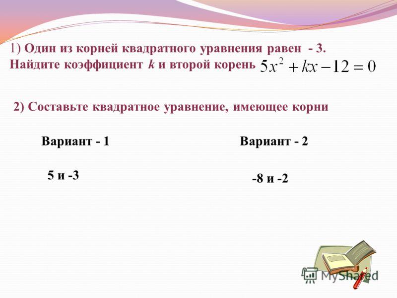 1) Один из корней квадратного уравнения равен - 3. Найдите коэффициент k и второй корень 2) Составьте квадратное уравнение, имеющее корни Вариант - 1Вариант - 2 5 и -3 -8 и -2