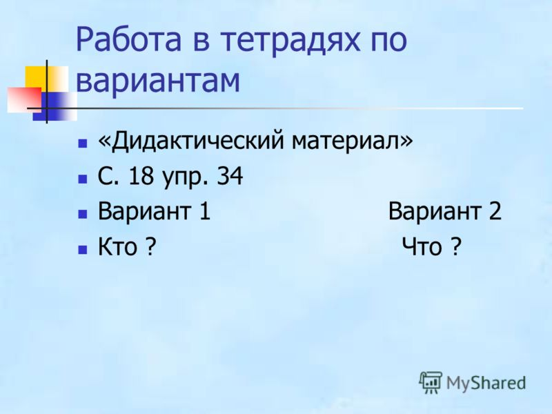 Работа в тетрадях по вариантам «Дидактический материал» С. 18 упр. 34 Вариант 1 Вариант 2 Кто ? Что ?