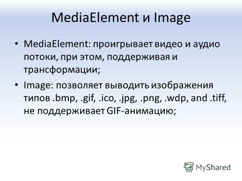 MediaElement и Image MediaElement: проигрывает видео и аудио потоки, при этом, поддерживая и трансформации; Image: позволяет выводить изображения типов.bmp,.gif,.ico,.jpg,.png,.wdp, and.tiff, не поддерживает GIF-анимацию;
