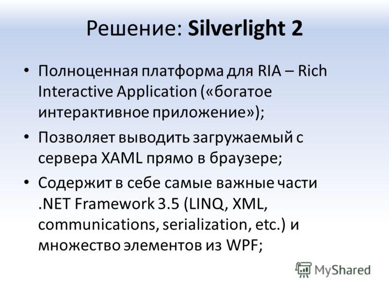 Решение: Silverlight 2 Полноценная платформа для RIA – Rich Interactive Application («богатое интерактивное приложение»); Позволяет выводить загружаемый с сервера XAML прямо в браузере; Содержит в себе самые важные части.NET Framework 3.5 (LINQ, XML,