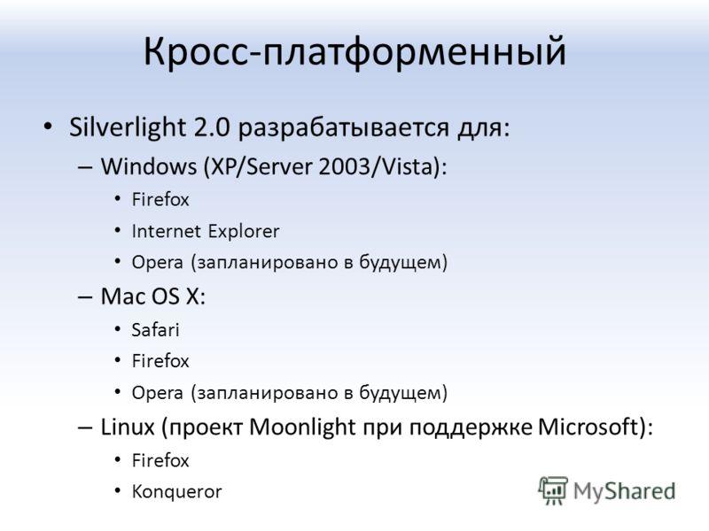 Кросс-платформенный Silverlight 2.0 разрабатывается для: – Windows (XP/Server 2003/Vista): Firefox Internet Explorer Opera (запланировано в будущем) – Mac OS X: Safari Firefox Opera (запланировано в будущем) – Linux (проект Moonlight при поддержке Mi