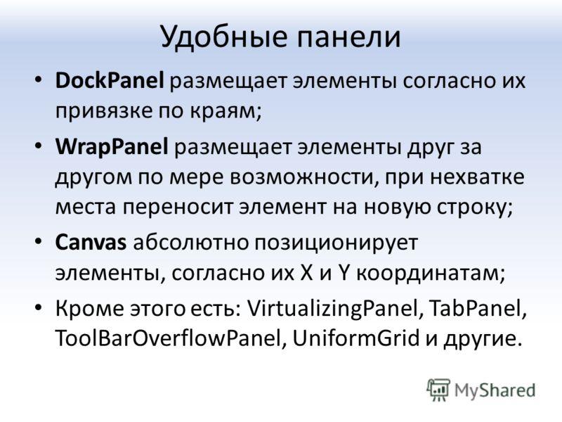 Удобные панели DockPanel размещает элементы согласно их привязке по краям; WrapPanel размещает элементы друг за другом по мере возможности, при нехватке места переносит элемент на новую строку; Canvas абсолютно позиционирует элементы, согласно их X и