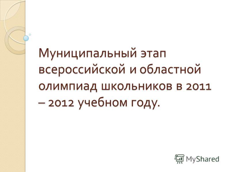 Муниципальный этап всероссийской и областной олимпиад школьников в 2011 – 2012 учебном году.