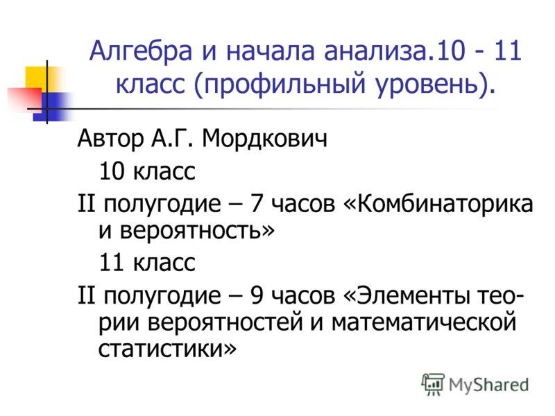 Алгебра и начала анализа.10 - 11 класс (профильный уровень). Автор А.Г. Мордкович 10 класс II полугодие – 7 часов «Комбинаторика и вероятность» 11 класс II полугодие – 9 часов «Элементы тео- рии вероятностей и математической статистики»