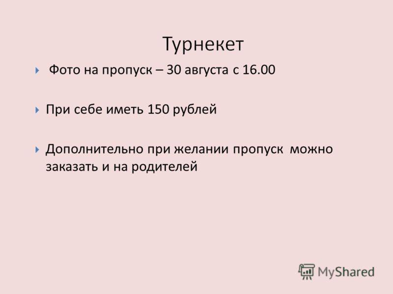 Фото на пропуск – 30 августа с 16.00 При себе иметь 150 рублей Дополнительно при желании пропуск можно заказать и на родителей