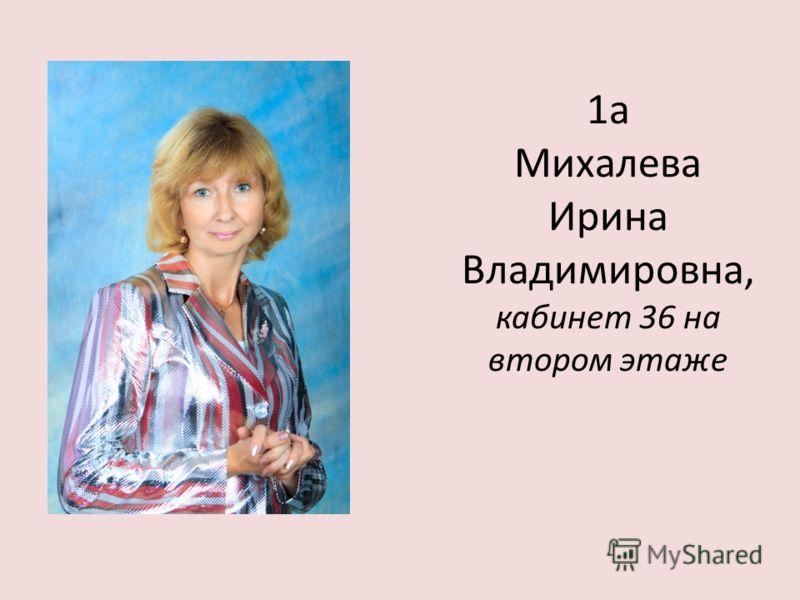 1а Михалева Ирина Владимировна, кабинет 36 на втором этаже