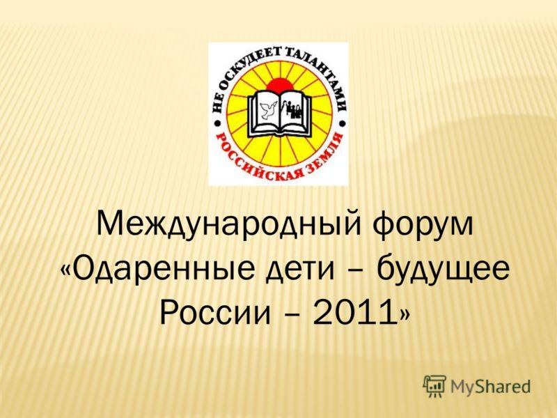 Международный форум «Одаренные дети – будущее России – 2011»