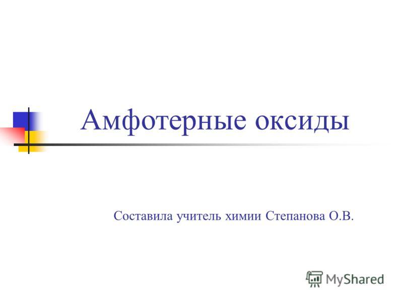 Амфотерные оксиды Составила учитель химии Степанова О.В.