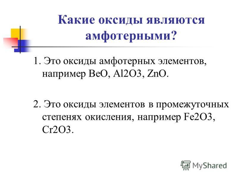 Какие оксиды являются амфотерными? 1. Это оксиды амфотерных элементов, например BeO, Al2O3, ZnO. 2. Это оксиды элементов в промежуточных степенях окисления, например Fe2O3, Cr2O3.