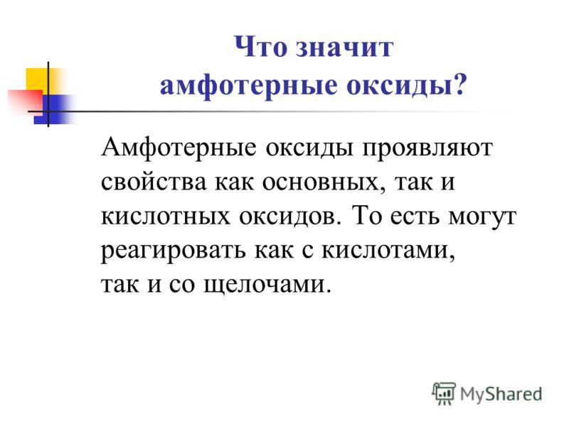 Что значит амфотерные оксиды? Амфотерные оксиды проявляют свойства как основных, так и кислотных оксидов. То есть могут реагировать как с кислотами, так и со щелочами.