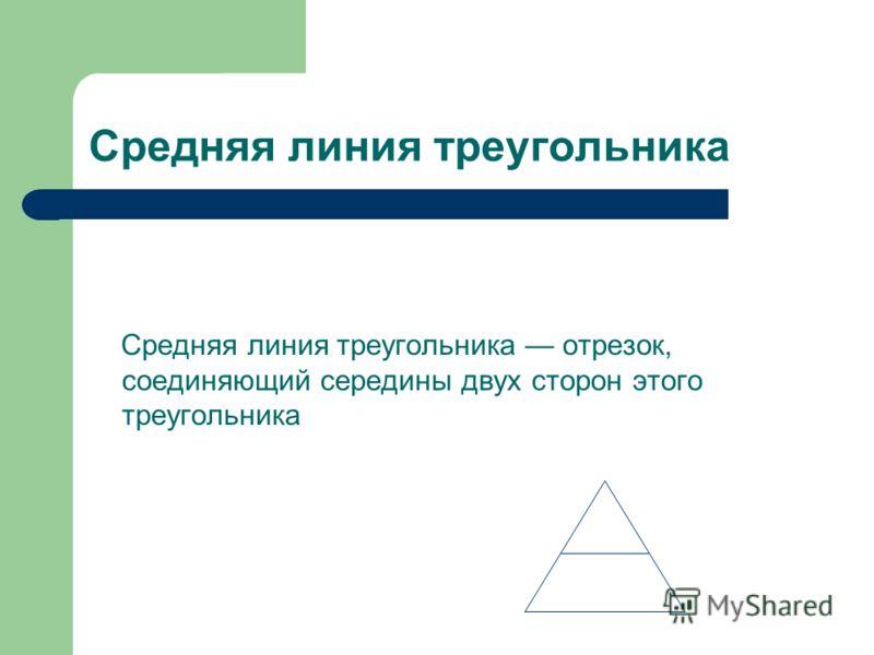 Средняя линия треугольника Средняя линия треугольника отрезок, соединяющий середины двух сторон этого треугольника