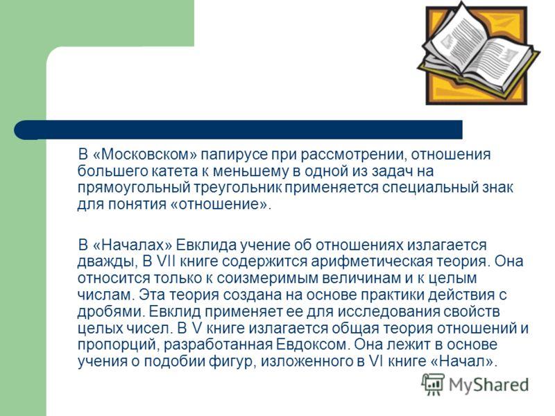 В «Московском» папирусе при рассмотрении, отношения большего катета к меньшему в одной из задач на прямоугольный треугольник применяется специальный знак для понятия «отношение». В «Началах» Евклида учение об отношениях излагается дважды, В VII книге