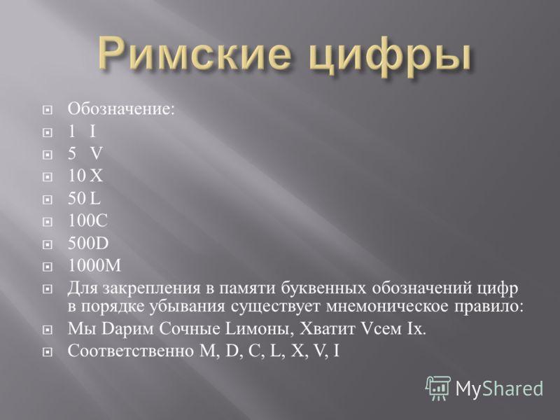 Обозначение : 1I 5V 10X 50L 100C 500D 1000M Для закрепления в памяти буквенных обозначений цифр в порядке убывания существует мнемоническое правило : Мы D арим Сочные L имоны, Хватит V сем I х. Соответственно M, D, C, L, X, V, I