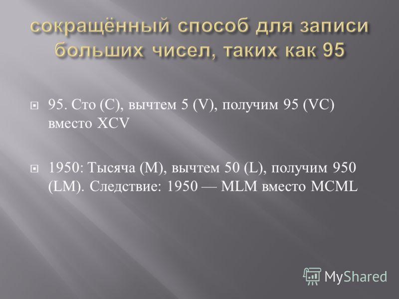 95. Сто (C), вычтем 5 (V), получим 95 (VC) вместо XCV 1950: T ысяча (M), вычтем 50 (L), получим 950 (LM). Следствие : 1950 MLM вместо MCML