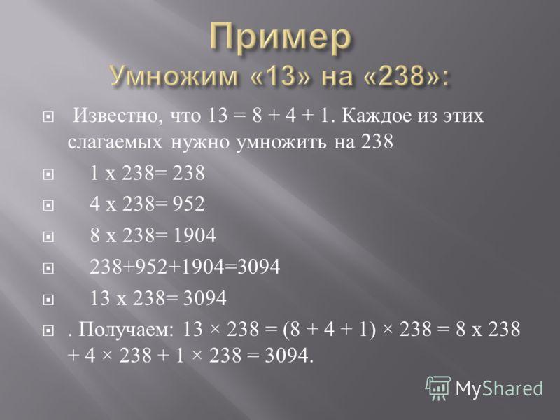 Известно, что 13 = 8 + 4 + 1. Каждое из этих слагаемых нужно умножить на 238 1 х 238= 238 4 х 238= 952 8 х 238= 1904 238+952+1904=3094 13 х 238= 3094. Получаем : 13 × 238 = (8 + 4 + 1) × 238 = 8 x 238 + 4 × 238 + 1 × 238 = 3094.