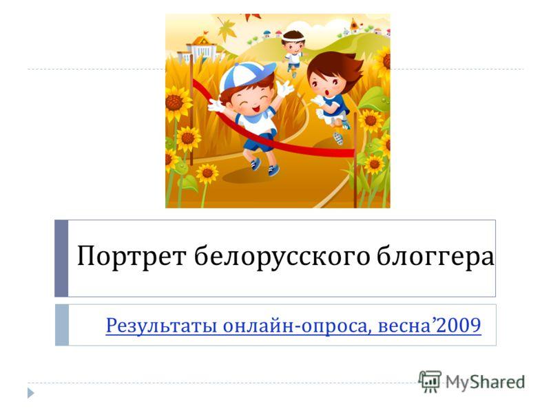 Портрет белорусского блоггера Результаты онлайн - опроса, весна 2009