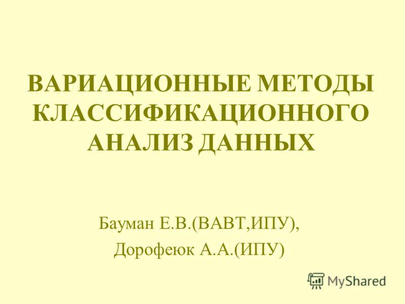 ВАРИАЦИОННЫЕ МЕТОДЫ КЛАССИФИКАЦИОННОГО АНАЛИЗ ДАННЫХ Бауман Е.В.(ВАВТ,ИПУ), Дорофеюк А.А.(ИПУ)