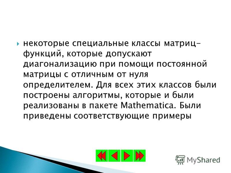 некоторые специальные классы матриц- функций, которые допускают диагонализацию при помощи постоянной матрицы с отличным от нуля определителем. Для всех этих классов были построены алгоритмы, которые и были реализованы в пакете Mathematica. Были приве