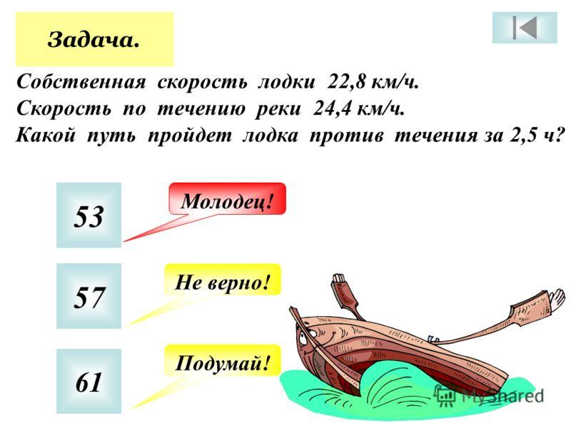 Задача. Собственная скорость лодки 22,8 км/ч. Скорость по течению реки 24,4 км/ч. Какой путь пройдет лодка против течения за 2,5 ч? 53 57 61 Молодец! Не верно! Подумай!