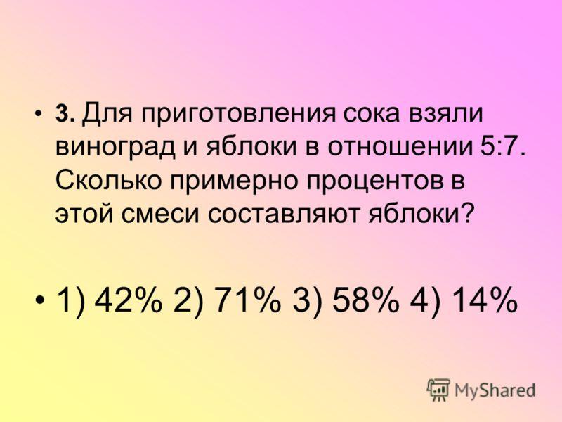 3. Для приготовления сока взяли виноград и яблоки в отношении 5:7. Сколько примерно процентов в этой смеси составляют яблоки? 1) 42% 2) 71% 3) 58% 4) 14%