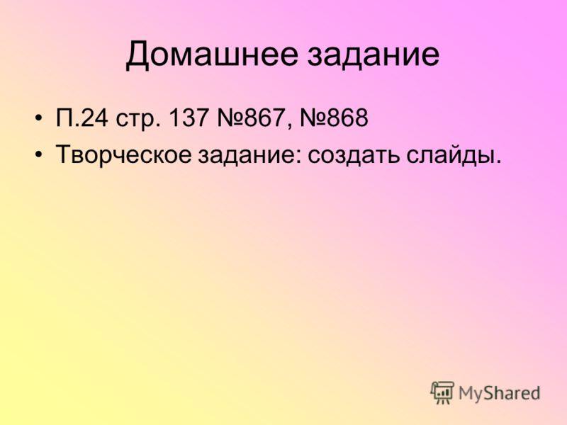 Домашнее задание П.24 стр. 137 867, 868 Творческое задание: создать слайды.