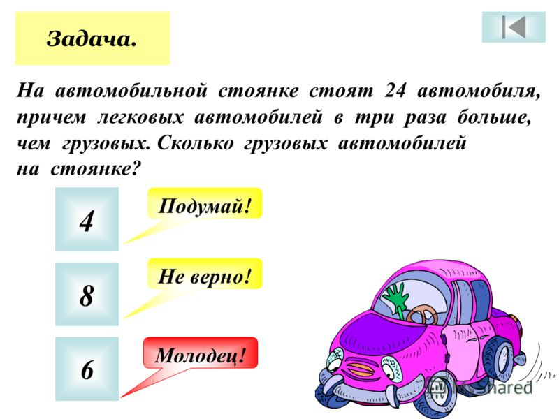 Задача. На автомобильной стоянке стоят 24 автомобиля, причем легковых автомобилей в три раза больше, чем грузовых. Сколько грузовых автомобилей на стоянке? 4 8 6 Подумай! Не верно! Молодец!