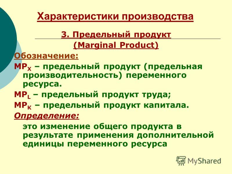 Характеристики производства 3. Предельный продукт (Marginal Product) Обозначение: МР Х – предельный продукт (предельная производительность) переменного ресурса. МР L – предельный продукт труда; МР К – предельный продукт капитала. Определение: это изм