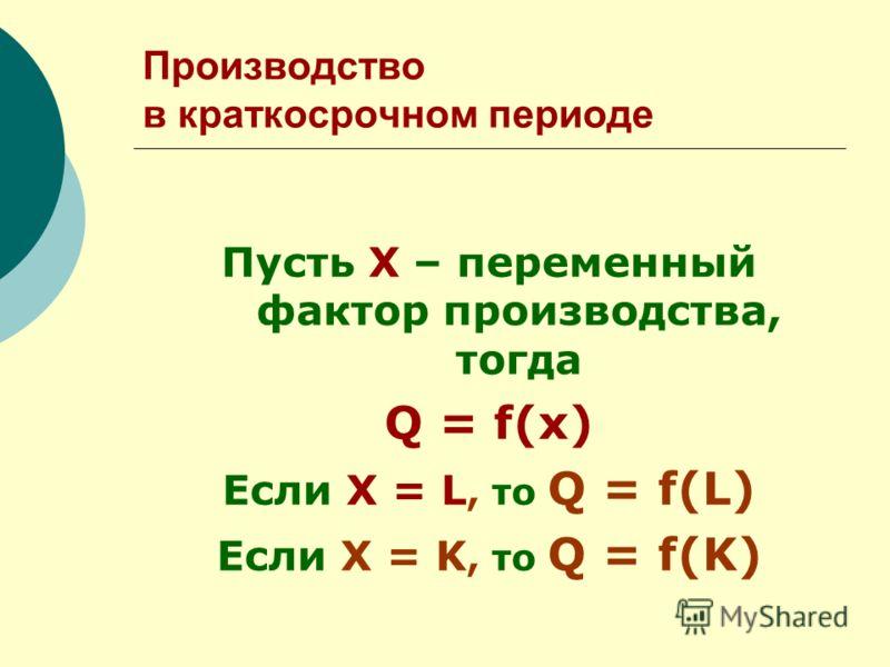 Производство в краткосрочном периоде Пусть Х – переменный фактор производства, тогда Q = f(x) Если Х = L, то Q = f(L) Если Х = K, то Q = f(K)