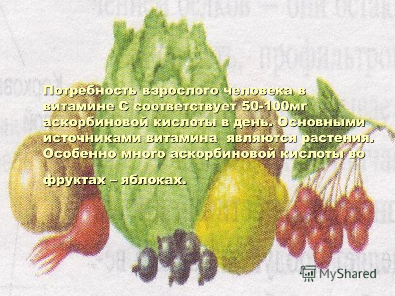 Потребность взрослого человека в витамине С соответствует 50-100мг аскорбиновой кислоты в день. Основными источниками витамина являются растения. Особенно много аскорбиновой кислоты во фруктах – яблоках.