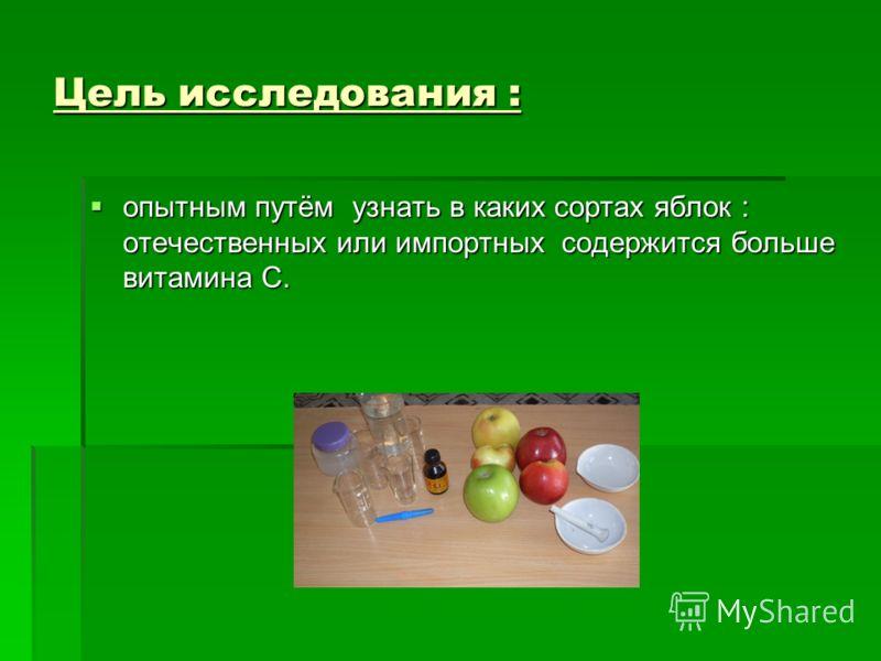 Цель исследования : опытным путём узнать в каких сортах яблок : отечественных или импортных содержится больше витамина С. опытным путём узнать в каких сортах яблок : отечественных или импортных содержится больше витамина С.