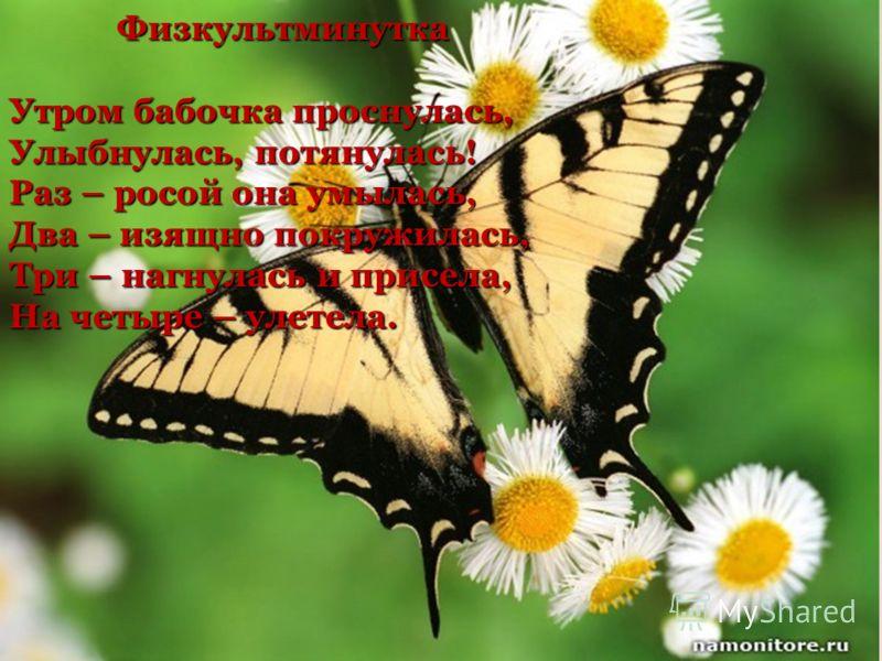 Физкультминутка Утром бабочка проснулась, Улыбнулась, потянулась! Раз – росой она умылась, Два – изящно покружилась, Три – нагнулась и присела, На четыре – улетела.