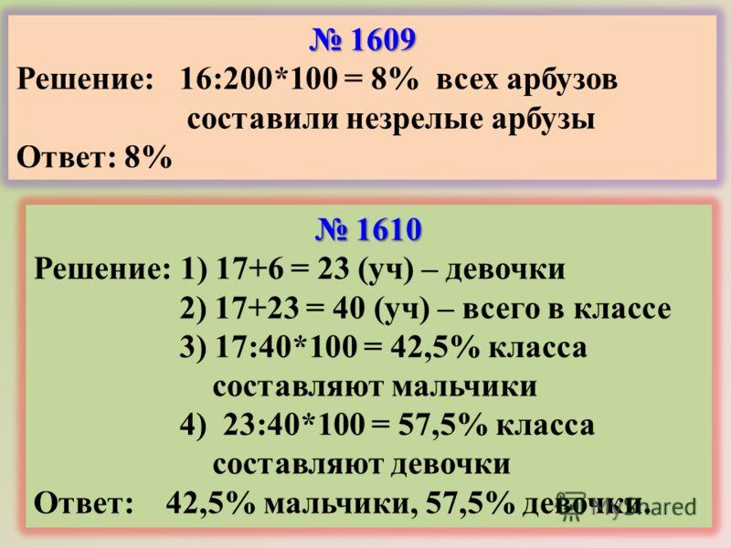 1609 1609 Решение: 16:200*100 = 8% всех арбузов составили незрелые арбузы Ответ: 8% 1610 1610 Решение: 1) 17+6 = 23 (уч) – девочки 2) 17+23 = 40 (уч) – всего в классе 3) 17:40*100 = 42,5% класса составляют мальчики 4) 23:40*100 = 57,5% класса составл