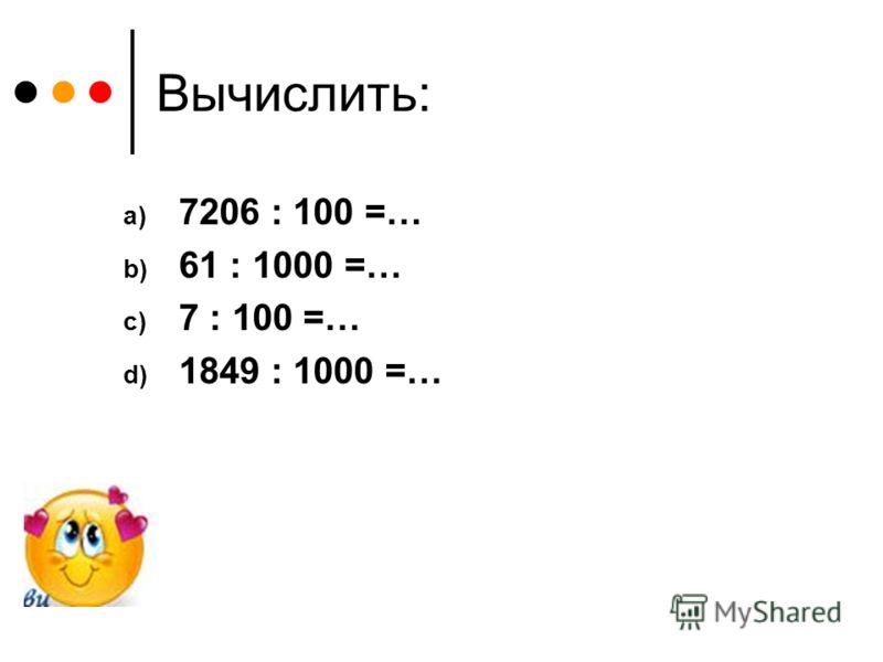 Вычислить: a) 7206 : 100 =… b) 61 : 1000 =… c) 7 : 100 =… d) 1849 : 1000 =…
