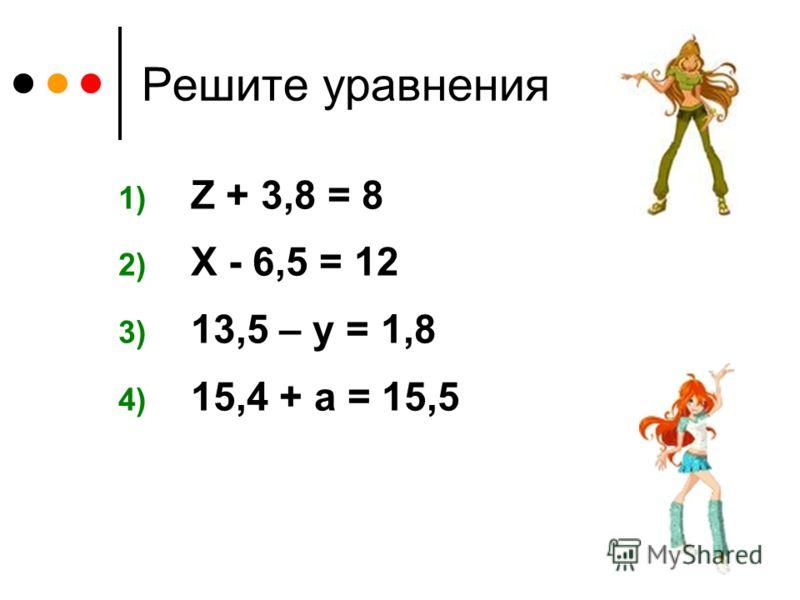 Решите уравнения 1) Z + 3,8 = 8 2) X - 6,5 = 12 3) 13,5 – у = 1,8 4) 15,4 + а = 15,5